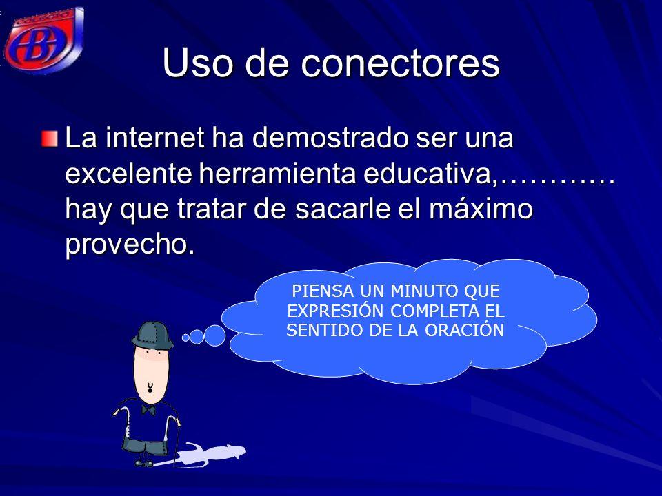 Uso de conectores La internet ha demostrado ser una excelente herramienta educativa,………… hay que tratar de sacarle el máximo provecho. PIENSA UN MINUT