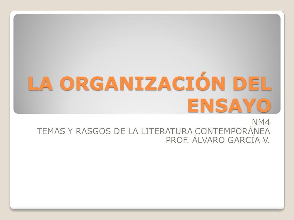 LA ORGANIZACIÓN DEL ENSAYO NM4 TEMAS Y RASGOS DE LA LITERATURA CONTEMPORÁNEA PROF. ÁLVARO GARCÍA V.