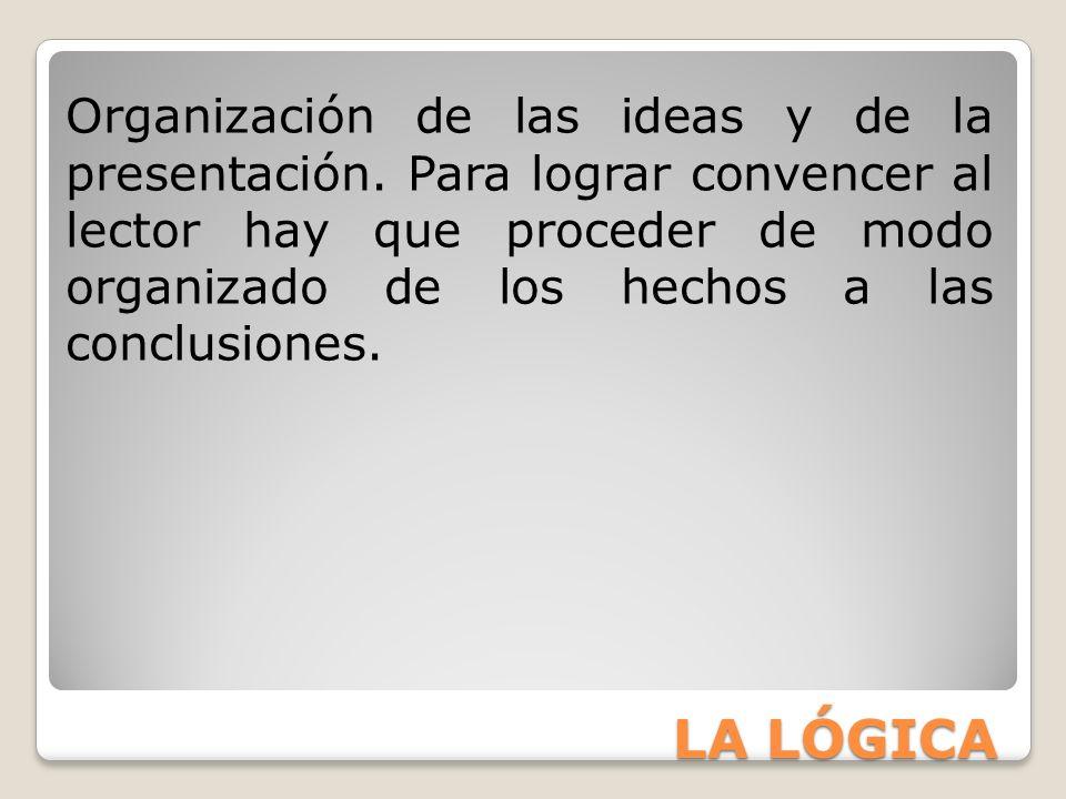 LA LÓGICA Organización de las ideas y de la presentación. Para lograr convencer al lector hay que proceder de modo organizado de los hechos a las conc