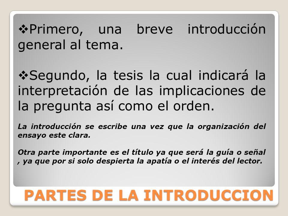 PARTES DE LA INTRODUCCION Primero, una breve introducción general al tema. Segundo, la tesis la cual indicará la interpretación de las implicaciones d