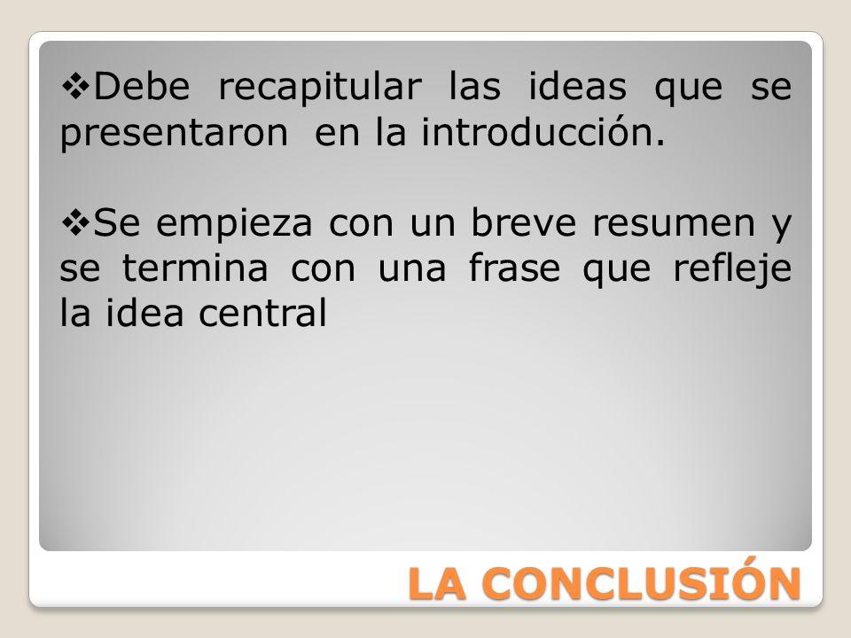LA CONCLUSIÓN Debe recapitular las ideas que se presentaron en la introducción. Se empieza con un breve resumen y se termina con una frase que refleje