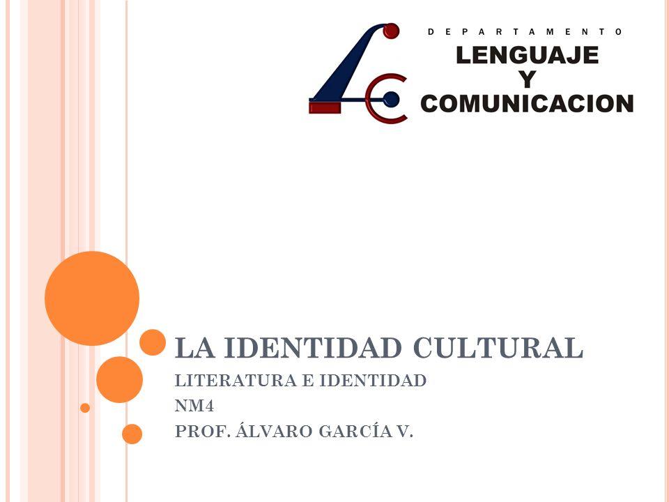 LA IDENTIDAD CULTURAL LITERATURA E IDENTIDAD NM4 PROF. ÁLVARO GARCÍA V.