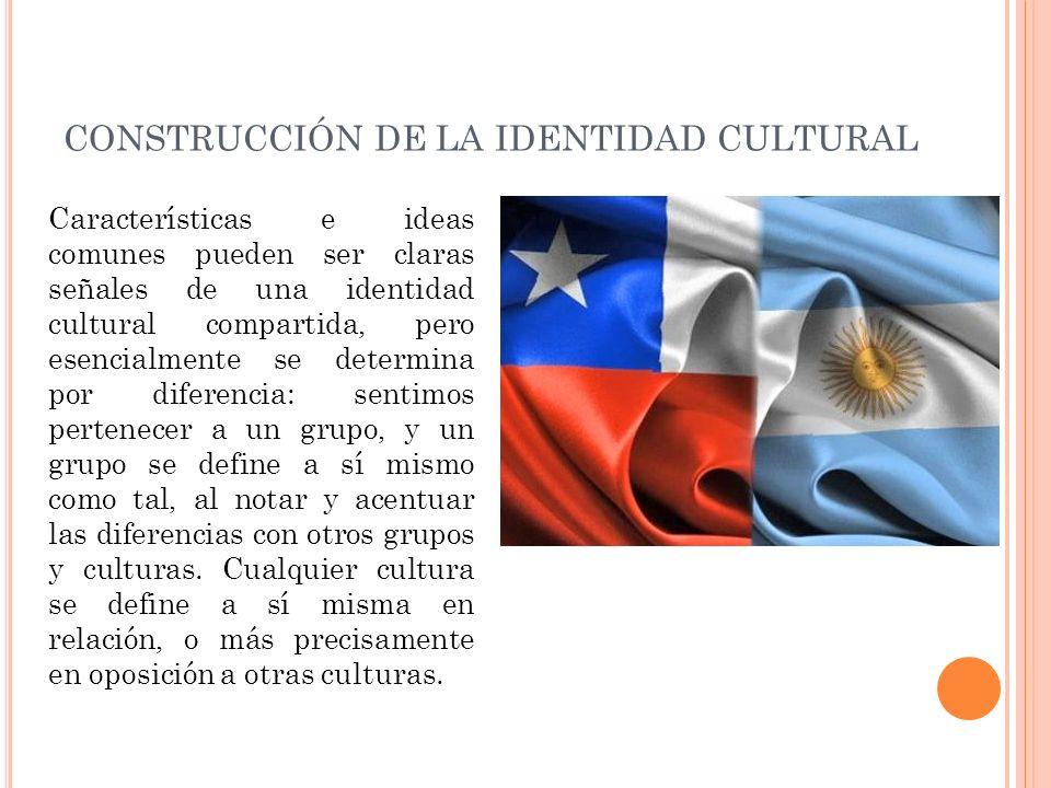 CONSTRUCCIÓN DE LA IDENTIDAD CULTURAL Características e ideas comunes pueden ser claras señales de una identidad cultural compartida, pero esencialmen