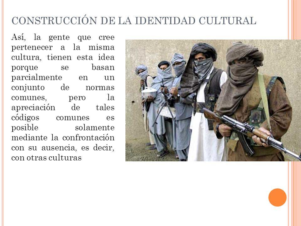 CONSTRUCCIÓN DE LA IDENTIDAD CULTURAL Así, la gente que cree pertenecer a la misma cultura, tienen esta idea porque se basan parcialmente en un conjun
