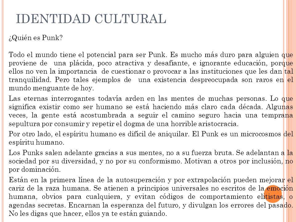 IDENTIDAD CULTURAL El Punk ES: la expresión personal de la singularidad que proviene de las experiencias de crecer en contacto con nuestra habilidad humana para razonar y plantear preguntas.