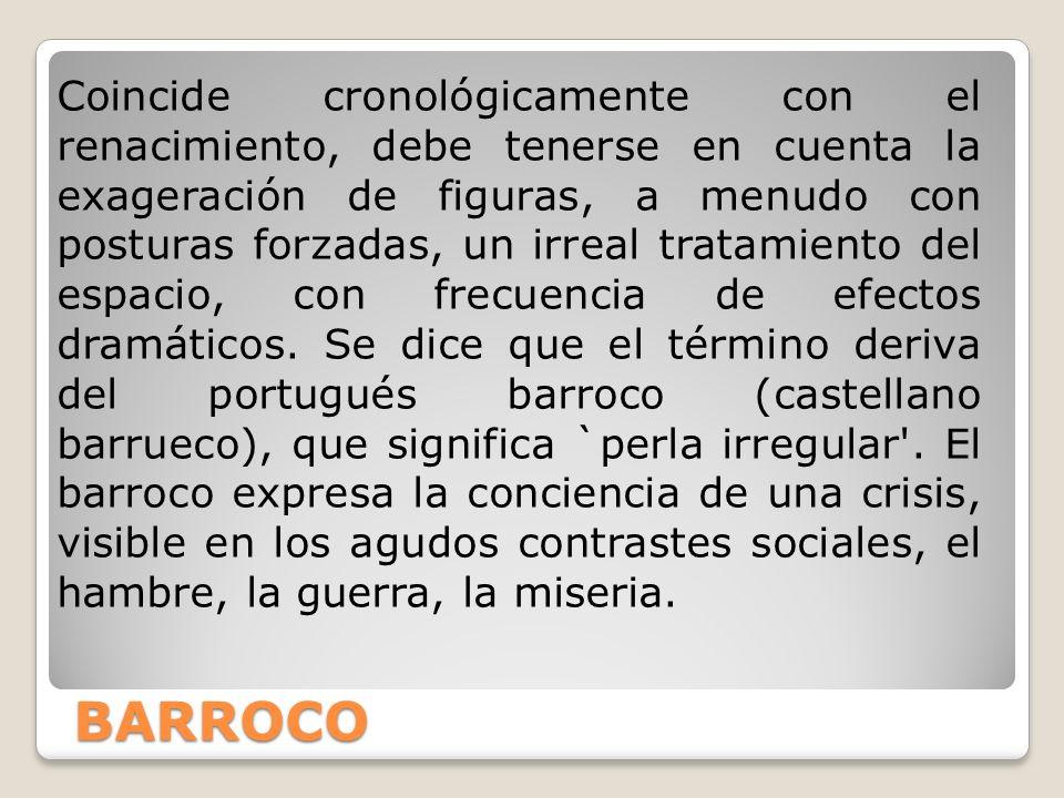 BARROCO Coincide cronológicamente con el renacimiento, debe tenerse en cuenta la exageración de figuras, a menudo con posturas forzadas, un irreal tra