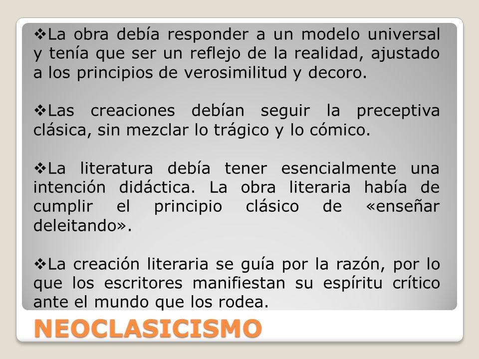 NEOCLASICISMO La obra debía responder a un modelo universal y tenía que ser un reflejo de la realidad, ajustado a los principios de verosimilitud y de