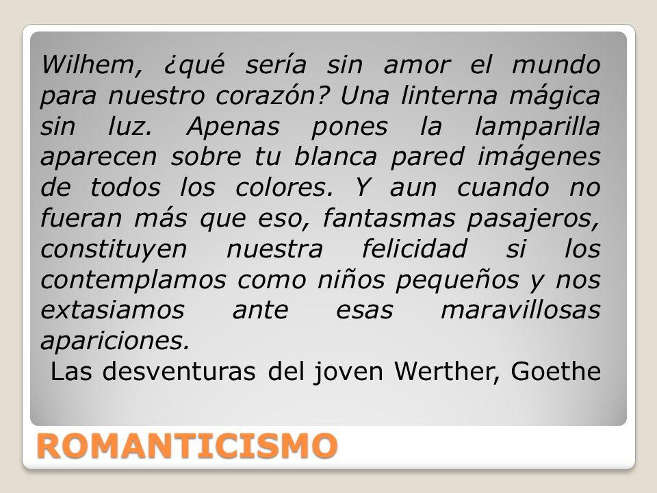 ROMANTICISMO Wilhem, ¿qué sería sin amor el mundo para nuestro corazón? Una linterna mágica sin luz. Apenas pones la lamparilla aparecen sobre tu blan