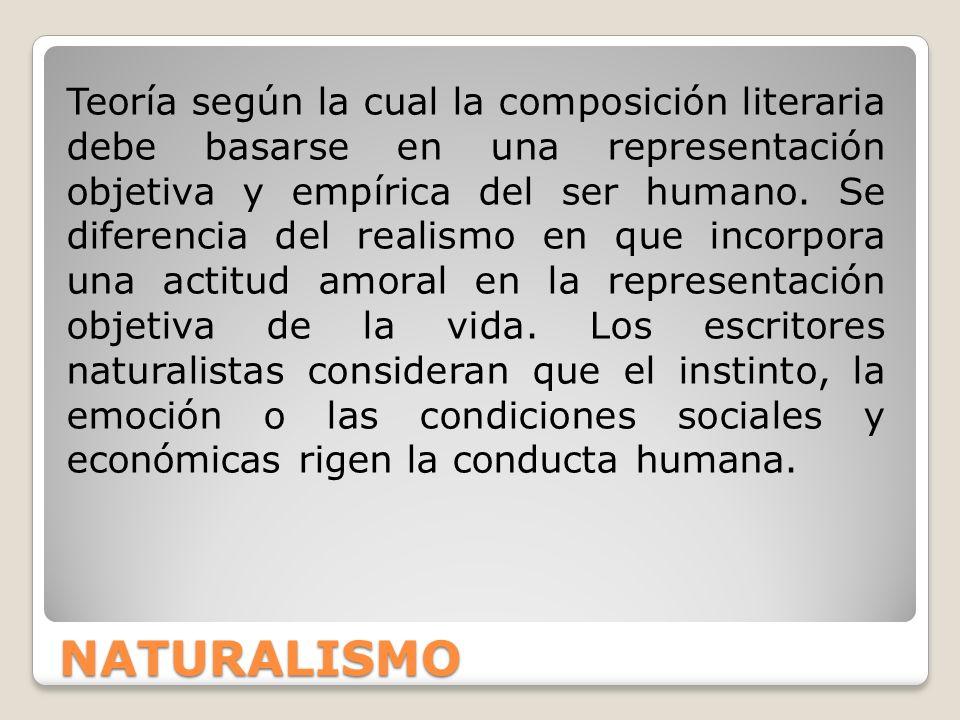 NATURALISMO Teoría según la cual la composición literaria debe basarse en una representación objetiva y empírica del ser humano. Se diferencia del rea