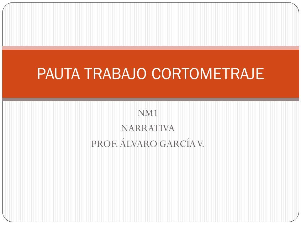 NM1 NARRATIVA PROF. ÁLVARO GARCÍA V. PAUTA TRABAJO CORTOMETRAJE