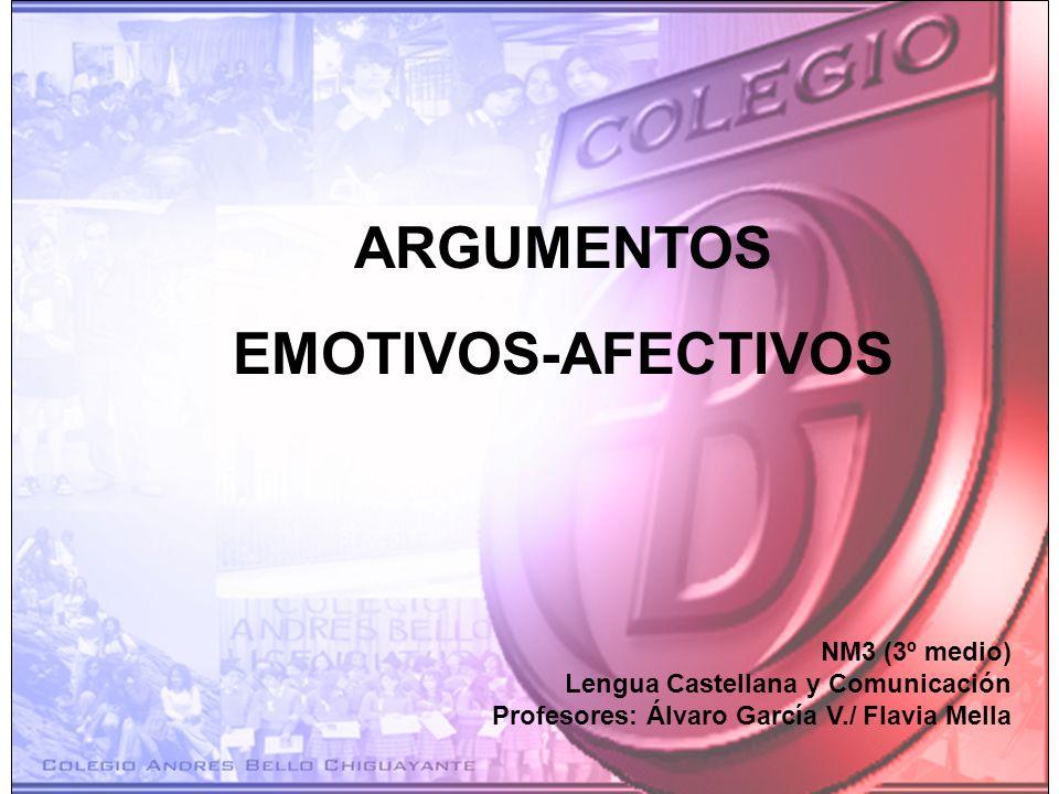 ARGUMENTOS EMOTIVOS-AFECTIVOS NM3 (3º medio) Lengua Castellana y Comunicación Profesores: Álvaro García V./ Flavia Mella