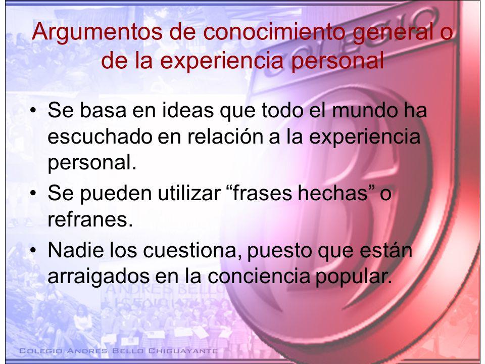 Argumentos de conocimiento general o de la experiencia personal Se basa en ideas que todo el mundo ha escuchado en relación a la experiencia personal.