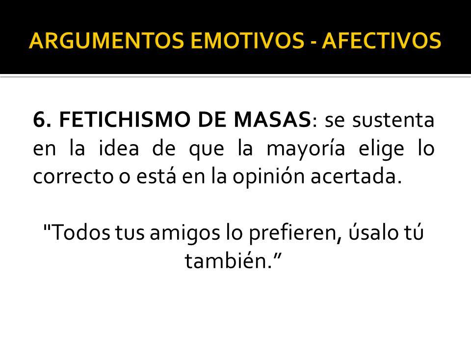 6. FETICHISMO DE MASAS: se sustenta en la idea de que la mayoría elige lo correcto o está en la opinión acertada.