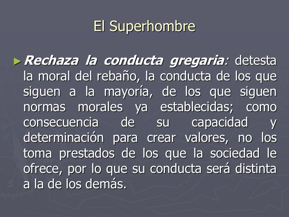 El Superhombre Rechaza la conducta gregaria: detesta la moral del rebaño, la conducta de los que siguen a la mayoría, de los que siguen normas morales