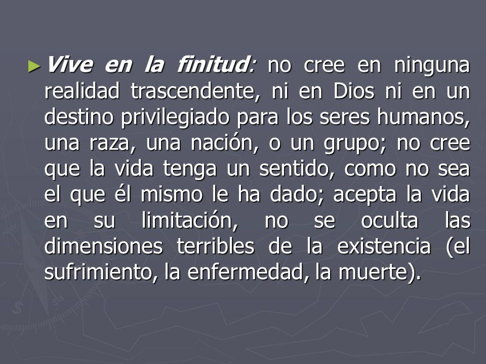 Vive en la finitud: no cree en ninguna realidad trascendente, ni en Dios ni en un destino privilegiado para los seres humanos, una raza, una nación, o