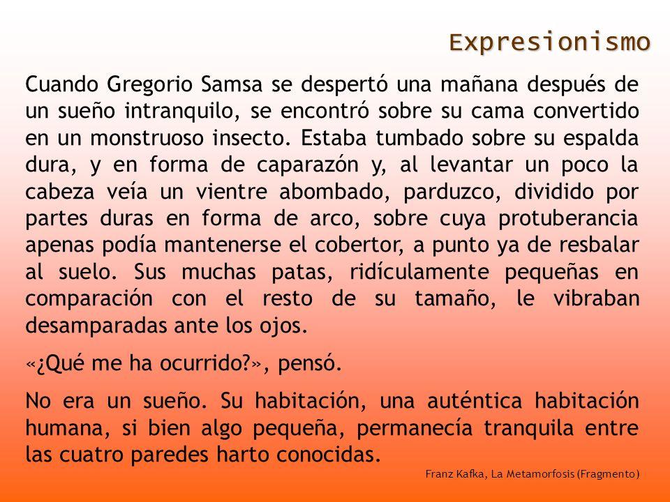 Expresionismo Cuando Gregorio Samsa se despertó una mañana después de un sueño intranquilo, se encontró sobre su cama convertido en un monstruoso inse