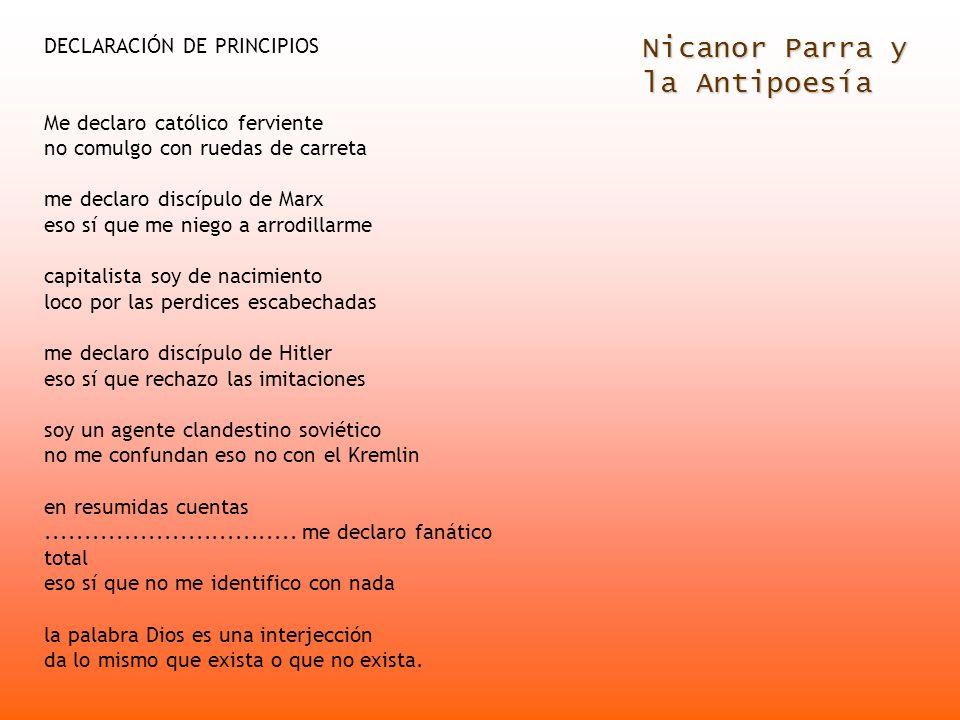 Nicanor Parra y la Antipoesía DECLARACIÓN DE PRINCIPIOS Me declaro católico ferviente no comulgo con ruedas de carreta me declaro discípulo de Marx es