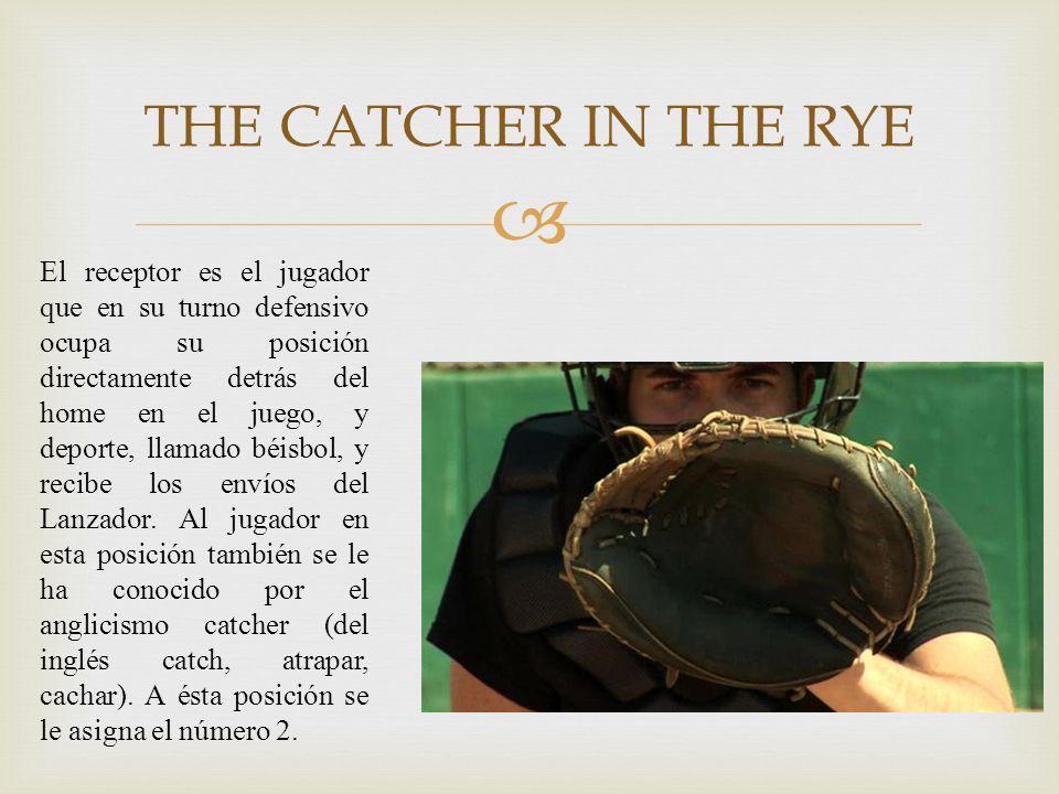 THE CATCHER IN THE RYE El receptor es el jugador que en su turno defensivo ocupa su posición directamente detrás del home en el juego, y deporte, llam