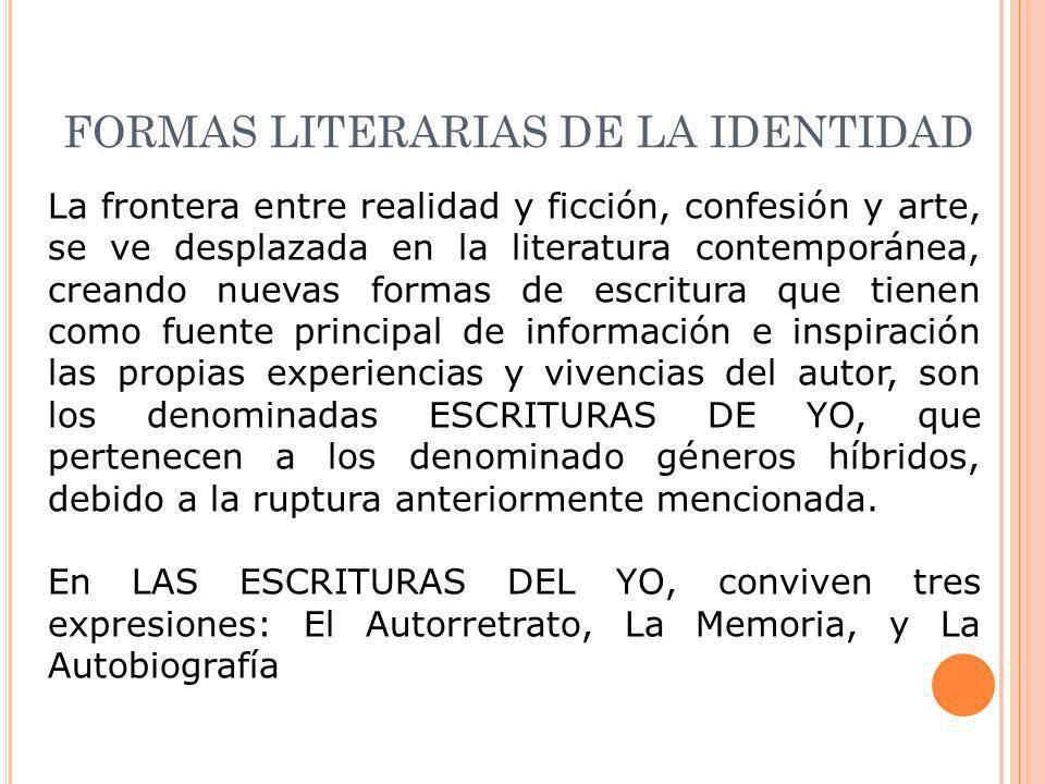 FORMAS LITERARIAS DE LA IDENTIDAD La frontera entre realidad y ficción, confesión y arte, se ve desplazada en la literatura contemporánea, creando nue