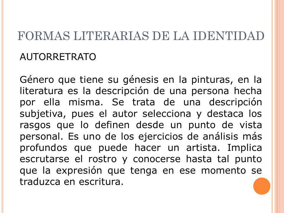 FORMAS LITERARIAS DE LA IDENTIDAD AUTORRETRATO Género que tiene su génesis en la pinturas, en la literatura es la descripción de una persona hecha por