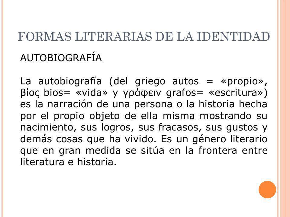 FORMAS LITERARIAS DE LA IDENTIDAD AUTOBIOGRAFÍA La autobiografía (del griego autos = «propio», βίος bios= «vida» y γράφειν grafos= «escritura») es la