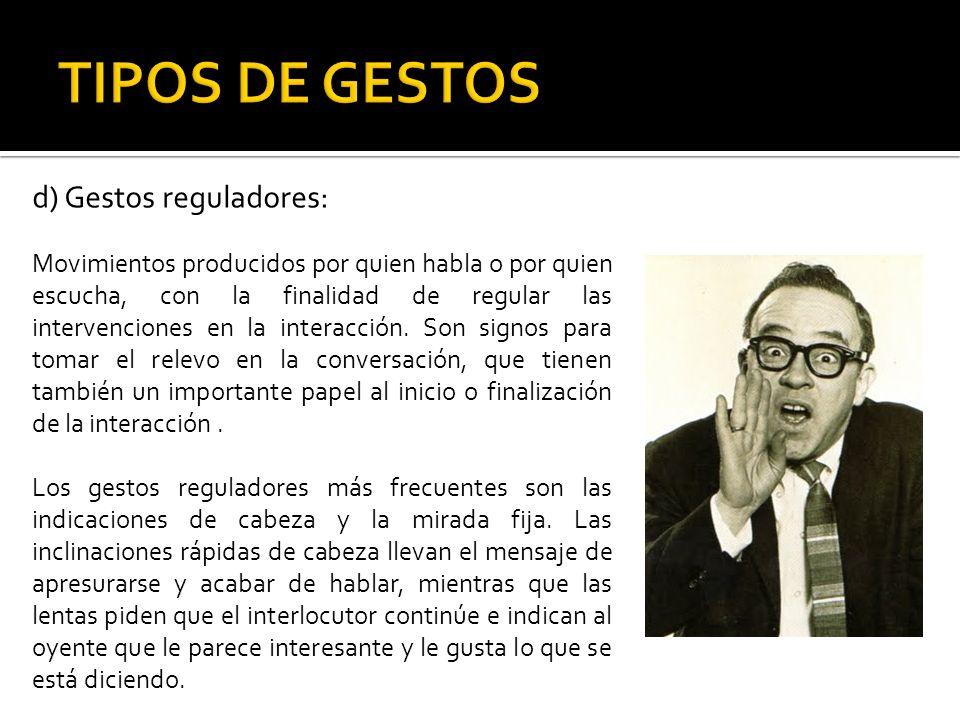 d) Gestos reguladores: Movimientos producidos por quien habla o por quien escucha, con la finalidad de regular las intervenciones en la interacción. S