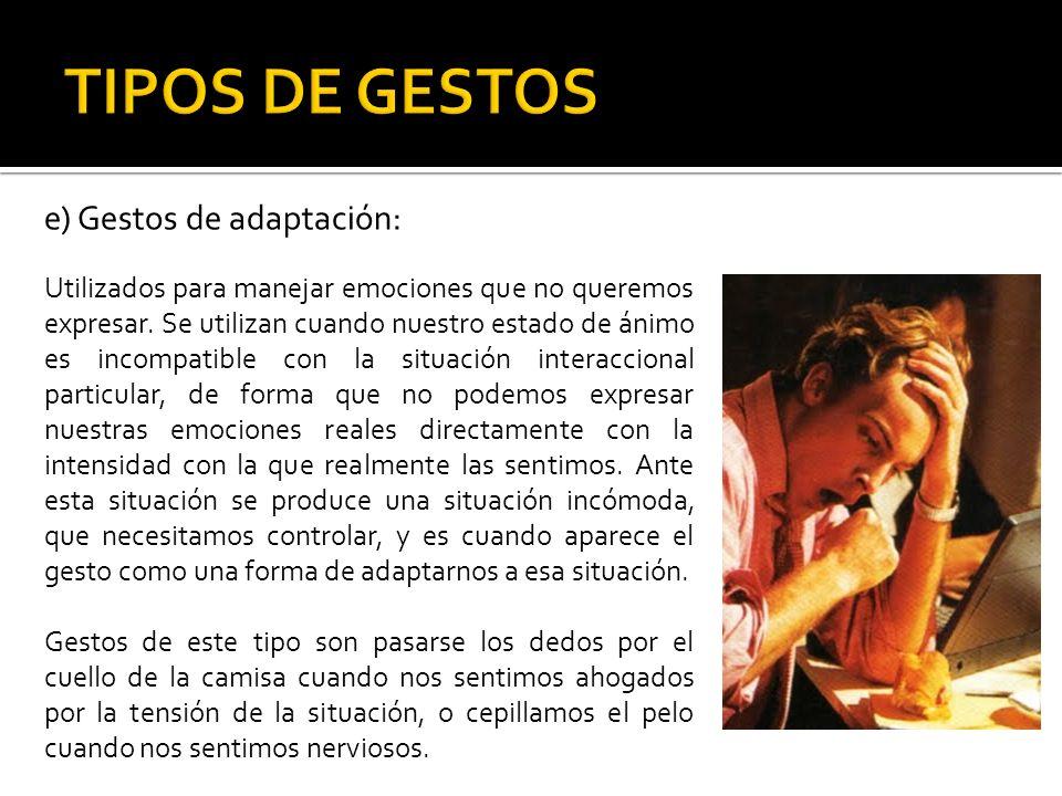 e) Gestos de adaptación: Utilizados para manejar emociones que no queremos expresar. Se utilizan cuando nuestro estado de ánimo es incompatible con la