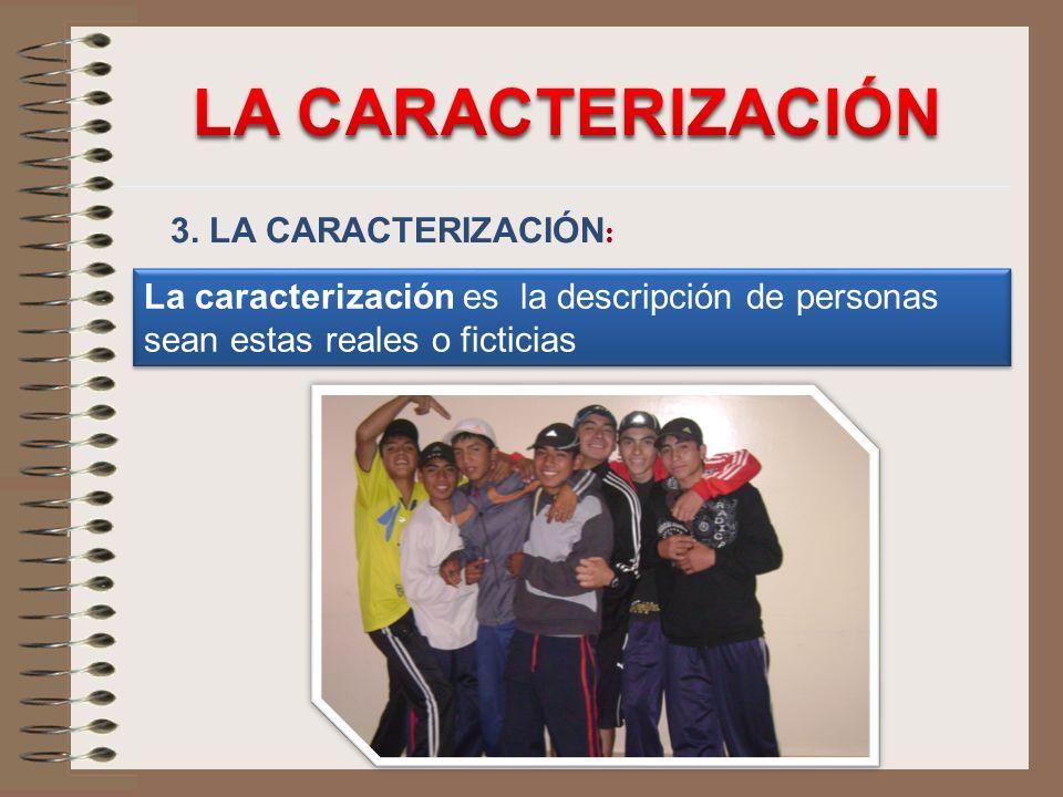 3. LA CARACTERIZACIÓN : La caracterización es la descripción de personas sean estas reales o ficticias