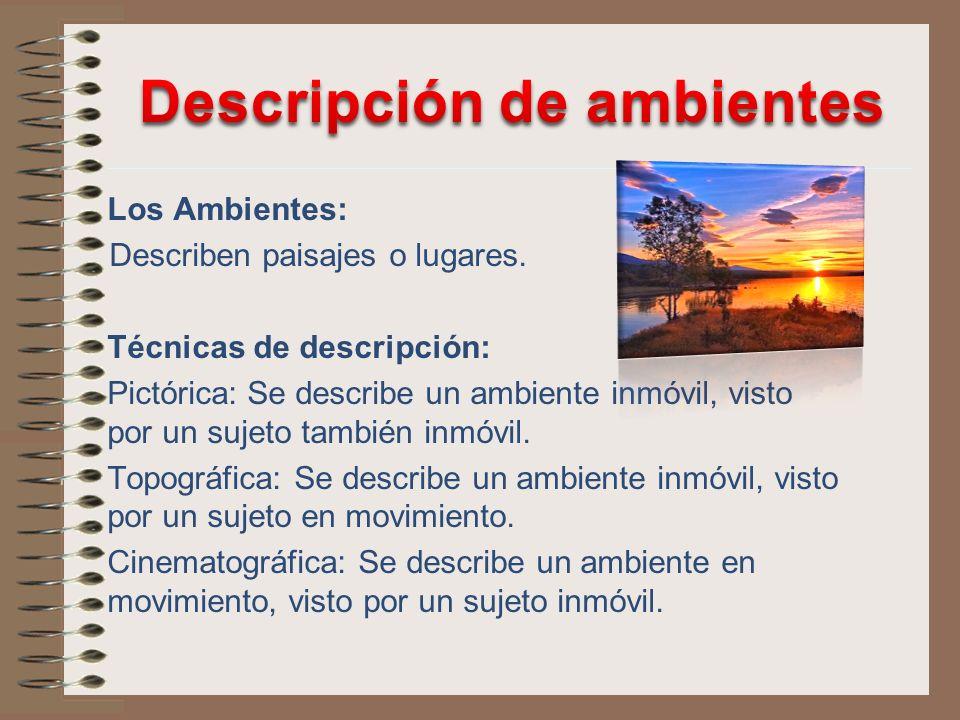 Los Ambientes: Describen paisajes o lugares. Técnicas de descripción: Pictórica: Se describe un ambiente inmóvil, visto por un sujeto también inmóvil.