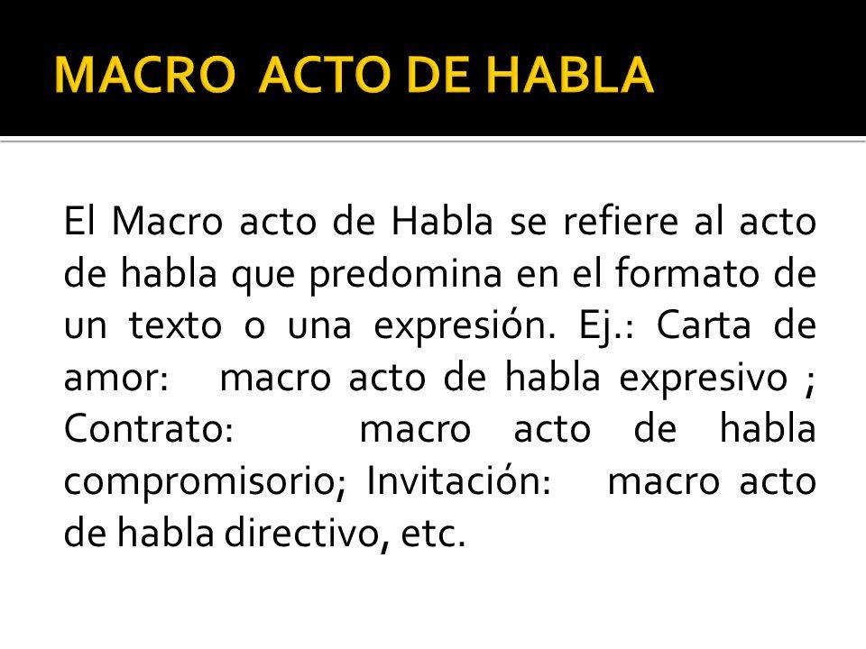 El Macro acto de Habla se refiere al acto de habla que predomina en el formato de un texto o una expresión. Ej.: Carta de amor: macro acto de habla ex