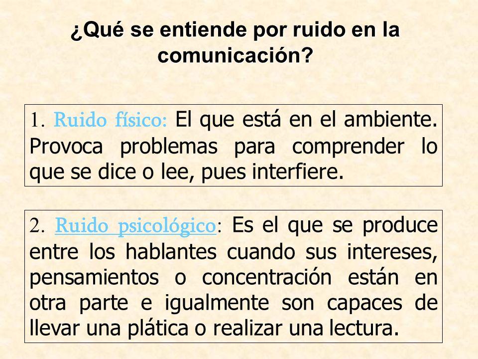¿Qué se entiende por ruido en la comunicación? 1. Ruido físico: El que está en el ambiente. Provoca problemas para comprender lo que se dice o lee, pu