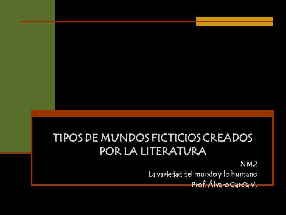 TIPOS DE MUNDOS FICTICIOS CREADOS POR LA LITERATURA NM2 La variedad del mundo y lo humano Prof. Álvaro García V.