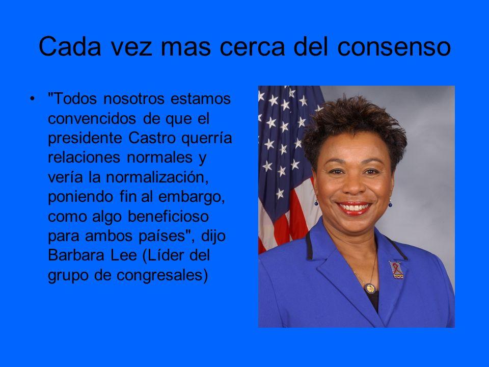 Cada vez mas cerca del consenso Todos nosotros estamos convencidos de que el presidente Castro querría relaciones normales y vería la normalización, poniendo fin al embargo, como algo beneficioso para ambos países , dijo Barbara Lee (Líder del grupo de congresales)