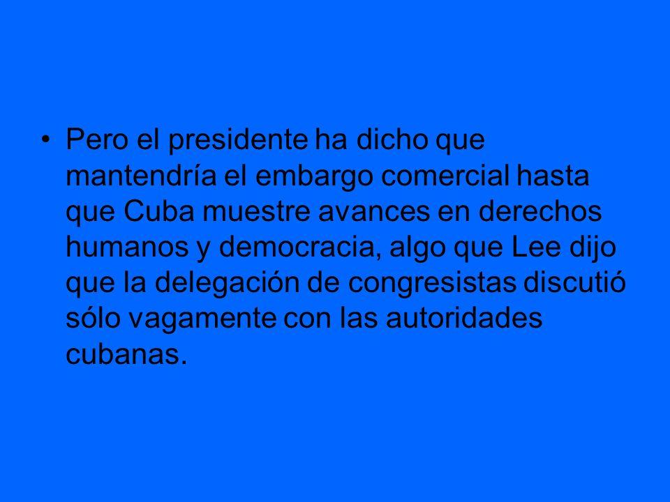 Pero el presidente ha dicho que mantendría el embargo comercial hasta que Cuba muestre avances en derechos humanos y democracia, algo que Lee dijo que la delegación de congresistas discutió sólo vagamente con las autoridades cubanas.
