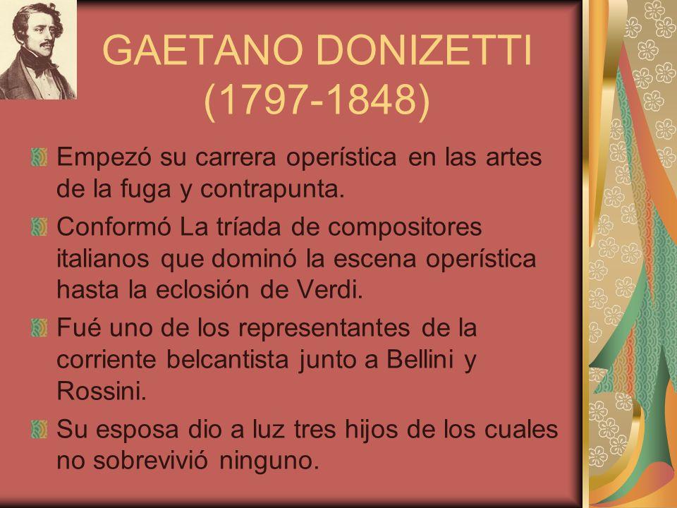 GAETANO DONIZETTI (1797-1848) Empezó su carrera operística en las artes de la fuga y contrapunta. Conformó La tríada de compositores italianos que dom