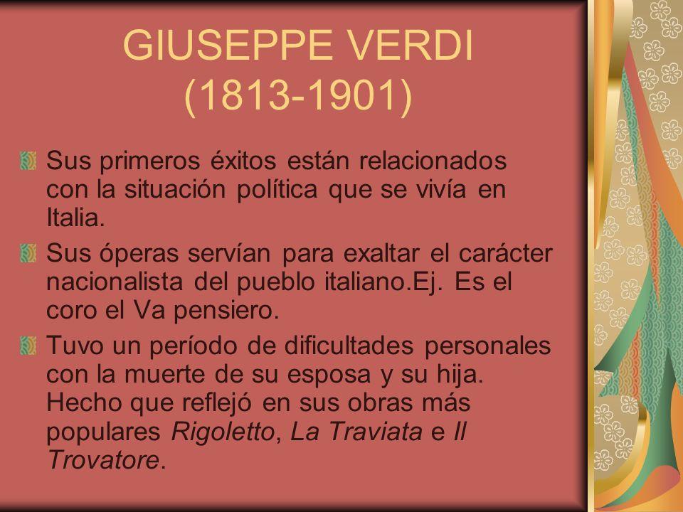GIUSEPPE VERDI (1813-1901) Sus primeros éxitos están relacionados con la situación política que se vivía en Italia. Sus óperas servían para exaltar el