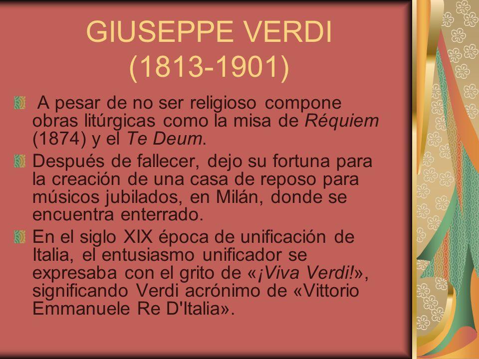 GIUSEPPE VERDI (1813-1901) A pesar de no ser religioso compone obras litúrgicas como la misa de Réquiem (1874) y el Te Deum. Después de fallecer, dejo