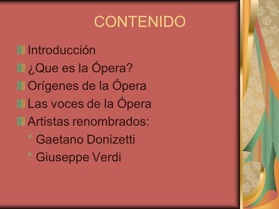 CONTENIDO Introducción ¿Que es la Ópera? Orígenes de la Ópera Las voces de la Ópera Artistas renombrados: * Gaetano Donizetti * Giuseppe Verdi