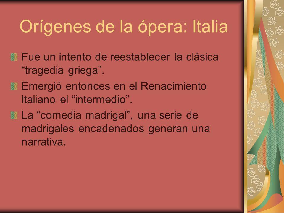 Orígenes de la ópera: Italia Fue un intento de reestablecer la clásica tragedia griega. Emergió entonces en el Renacimiento Italiano el intermedio. La