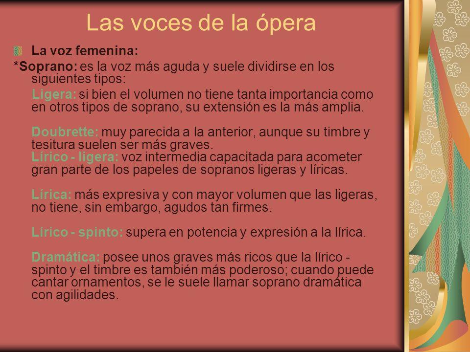 Las voces de la ópera La voz femenina: *Soprano: es la voz más aguda y suele dividirse en los siguientes tipos: Ligera: si bien el volumen no tiene ta