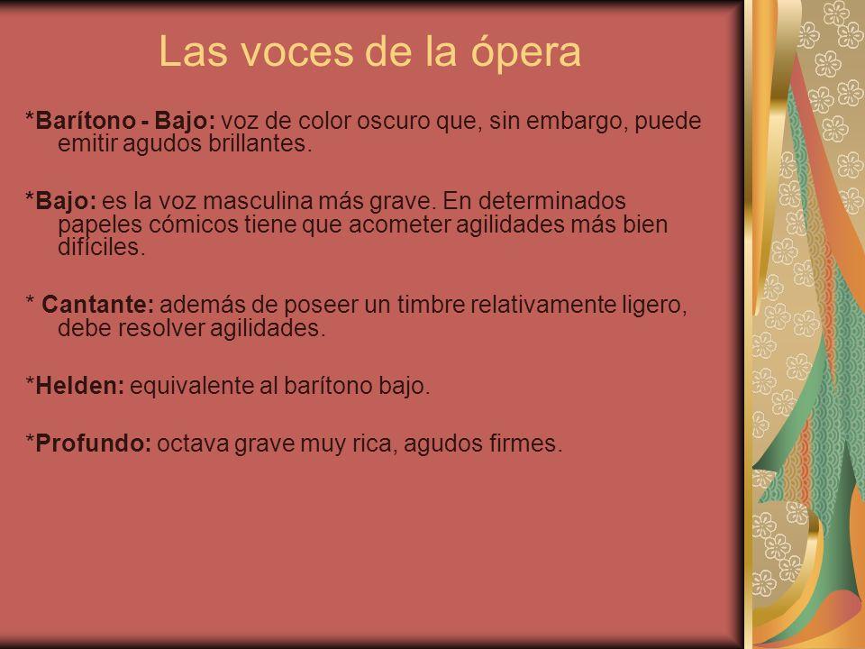 Las voces de la ópera *Barítono - Bajo: voz de color oscuro que, sin embargo, puede emitir agudos brillantes. *Bajo: es la voz masculina más grave. En