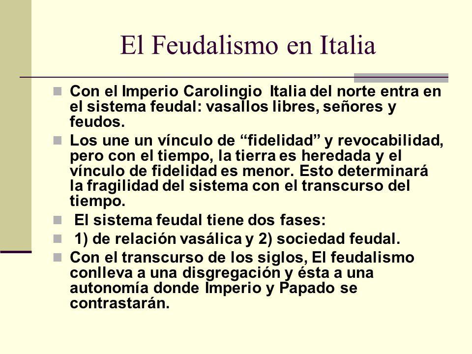 El Feudalismo en Italia Con el Imperio Carolingio Italia del norte entra en el sistema feudal: vasallos libres, señores y feudos.