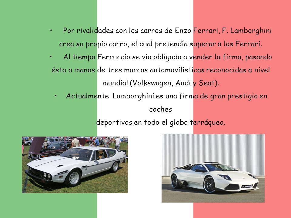 Por rivalidades con los carros de Enzo Ferrari, F. Lamborghini crea su propio carro, el cual pretendía superar a los Ferrari. Al tiempo Ferruccio se v