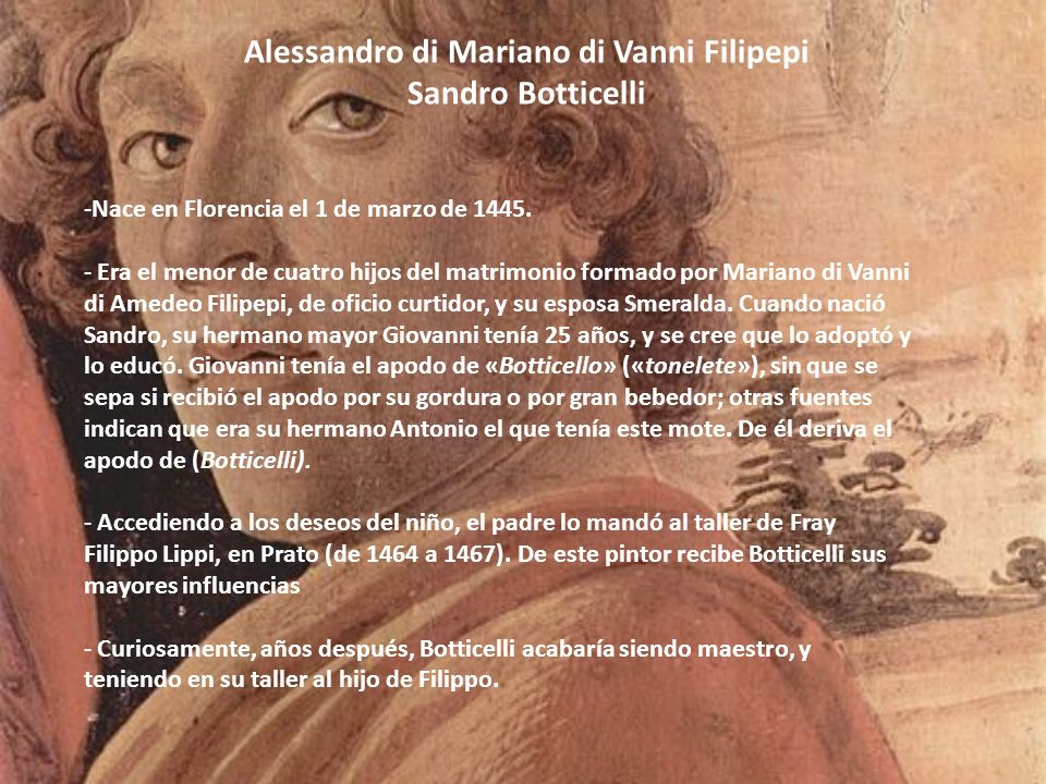 Alessandro di Mariano di Vanni Filipepi Sandro Botticelli -Nace en Florencia el 1 de marzo de 1445. - Era el menor de cuatro hijos del matrimonio form