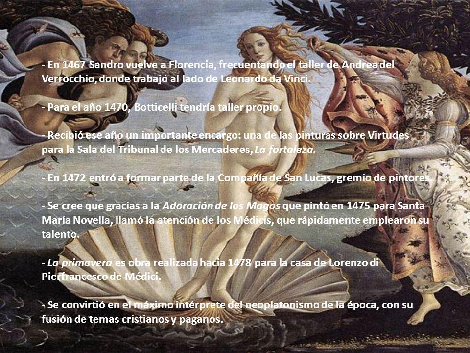 - En 1467 Sandro vuelve a Florencia, frecuentando el taller de Andrea del Verrocchio, donde trabajó al lado de Leonardo da Vinci. - Para el año 1470,