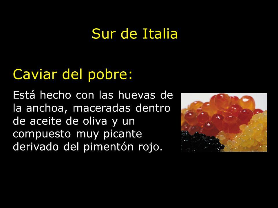 Sur de Italia Caviar del pobre: Está hecho con las huevas de la anchoa, maceradas dentro de aceite de oliva y un compuesto muy picante derivado del pi