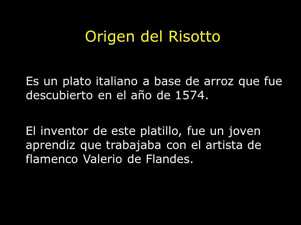 Origen del Risotto Es un plato italiano a base de arroz que fue descubierto en el año de 1574. El inventor de este platillo, fue un joven aprendiz que