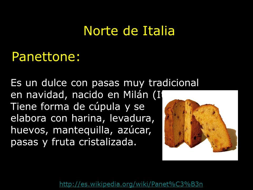 Norte de Italia http://es.wikipedia.org/wiki/Panet%C3%B3n Panettone: Es un dulce con pasas muy tradicional en navidad, nacido en Milán (Italia). Tiene