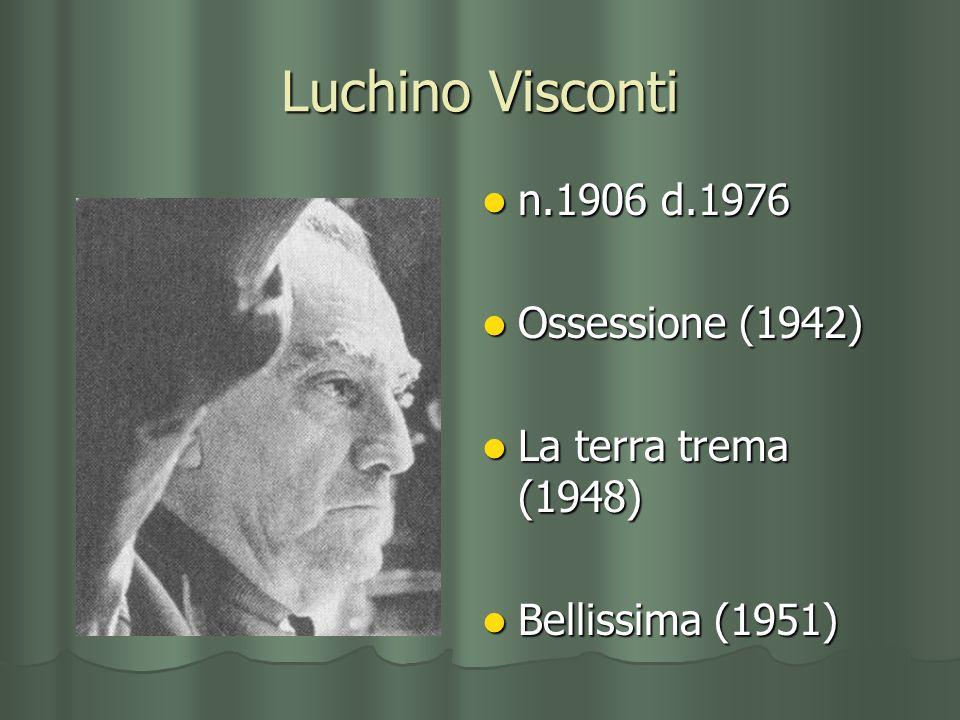 Luchino Visconti n.1906 d.1976 n.1906 d.1976 Ossessione (1942) Ossessione (1942) La terra trema (1948) La terra trema (1948) Bellissima (1951) Belliss