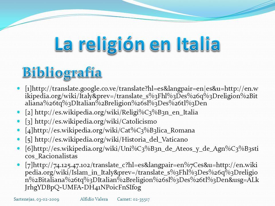 [1]http://translate.google.co.ve/translate hl=es&langpair=en|es&u=http://en.w ikipedia.org/wiki/Italy&prev=/translate_s%3Fhl%3Des%26q%3Dreligion%2Bit aliana%26tq%3DItalian%2Breligion%26sl%3Des%26tl%3Den [2] http://es.wikipedia.org/wiki/Religi%C3%B3n_en_Italia [3] http://es.wikipedia.org/wiki/Catolicismo [4]http://es.wikipedia.org/wiki/Cat%C3%B3lica_Romana [5] http://es.wikipedia.org/wiki/Historia_del_Vaticano [6]http://es.wikipedia.org/wiki/Uni%C3%B3n_de_Ateos_y_de_Agn%C3%B3sti cos_Racionalistas [7]http://74.125.47.102/translate_c hl=es&langpair=en%7Ces&u=http://en.wiki pedia.org/wiki/Islam_in_Italy&prev=/translate_s%3Fhl%3Des%26q%3Dreligio n%2Bitaliana%26tq%3DItalian%2Breligion%26sl%3Des%26tl%3Den&usg=ALk JrhgYDBpQ-UMFA-DH41NPoicFnSIfog Sartenejas, 03-02-2009Alfidio Valera Carnet: 02-35517